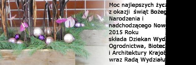 Moc najlepszych życzeń z okazji  świąt Bożego Narodzenia i  nadchodzącego Nowego 2015 Roku składa Dziekan Wydziału Ogrodnictwa, Biotechnologii i Architektury Krajobrazu wraz Radą Wydziału.